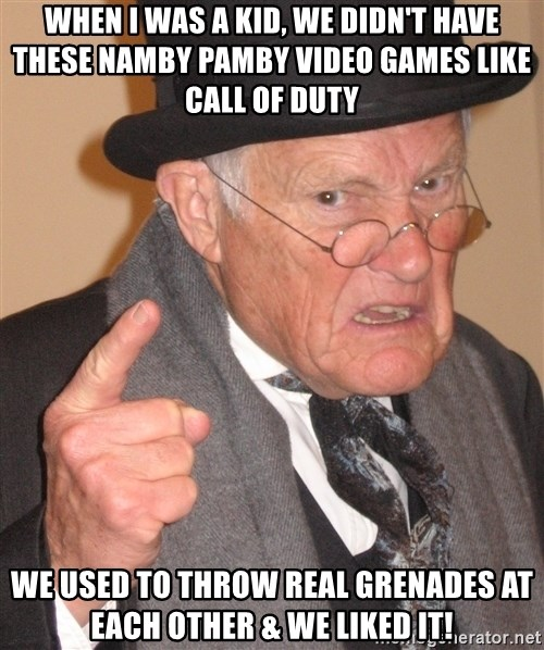 Angry Old Man - when i was a kid, we didn't have these namby pamby video games like call of duty we used to throw real grenades at each other & we liked it!