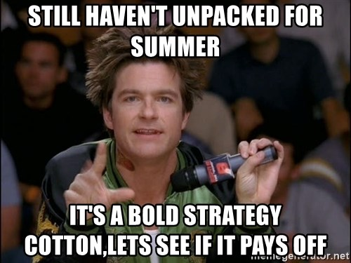 Bold Strategy Cotton - Still haven't unpacked for summer It's a bold strategy cotton,lets see If it pays off