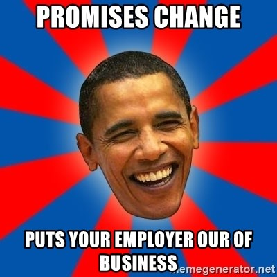 Obama - Promises change Puts your employer our of business