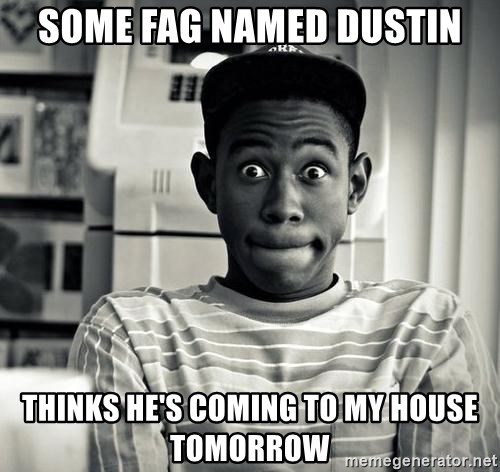 Tyler the Creator - some fag named dustin thinks he's coming to my house tomorrow