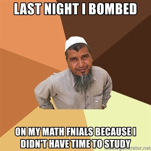 Ordinary Muslim Man - last night i bombed on my math fnials because i didn't have time to study