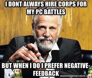 The Most Interesting Man In The World - I dont always hire corps for my PC battles  But when i do i prefer Negative-Feedback