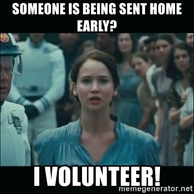 I volunteer as tribute Katniss - Someone is being sent home early? I VOLUNTEER!