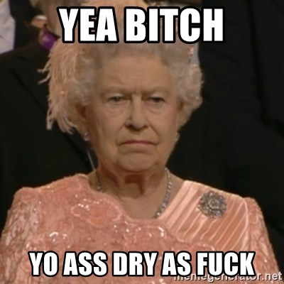 Queen Elizabeth Is Not Impressed  - YEA BITCH YO ASS DRY AS FUCK