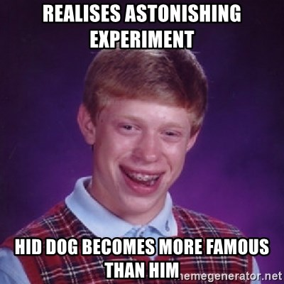 Bad Luck Brian - realises astonishing experiment hid dog becomes more famous than him