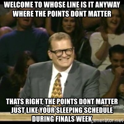 Whose Line - Welcome to whose line is it anyway where the points dont matter thats right, the points dont matter just like your sleeping schedule during finals week