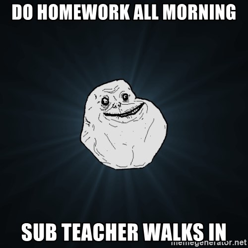 Forever Alone - DO HOMEWORK ALL MORNING SUB TEACHER WALKS IN