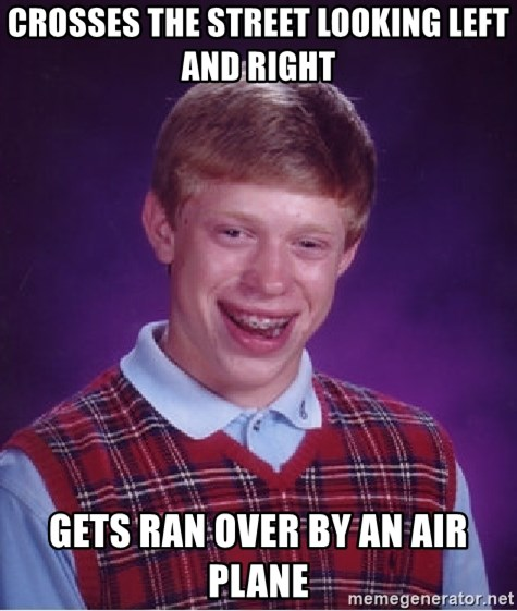Bad Luck Brian - crosses the street looking left and right gets ran over by an air plane