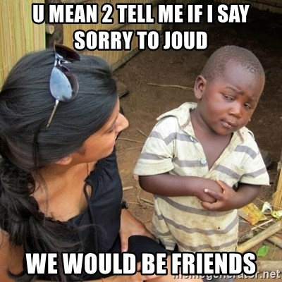 you mean to tell me black kid - U MEAN 2 TELL ME IF I SAY SORRY TO JOUD  WE WOULD BE FRIENDS