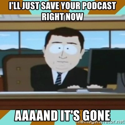 And it's gone - I'll just save your podcast right now aaaand it's gone