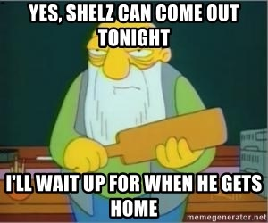 Thats a paddlin - Yes, shelz can come out tonight I'll wait up for when he gets home