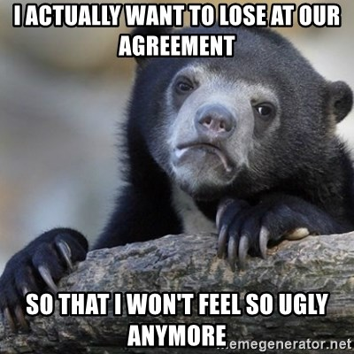 Confession Bear - i actually want to lose at our agreement so that i won't feel so ugly anymore