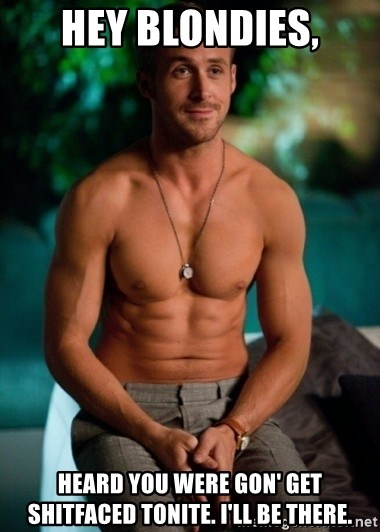 Shirtless Ryan Gosling - hey blondies, heard you were gon' get shitfaced tonite. i'll be there.