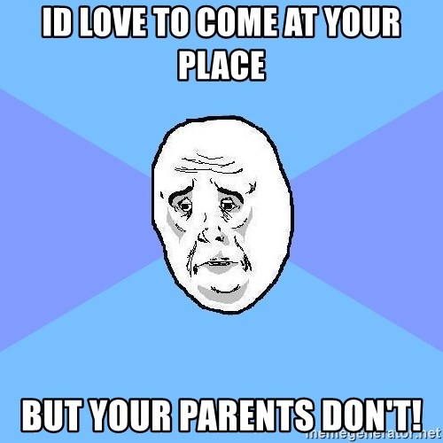 Okay Guy - ID LOVE TO COME AT YOUR PLACE BUT YOUR PARENTS DON'T!