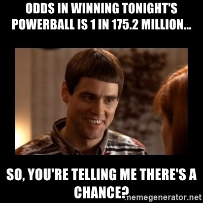 Lloyd-So you're saying there's a chance! - Odds in winning tonight's powerball is 1 in 175.2 Million... So, you're telling me there's a chance?