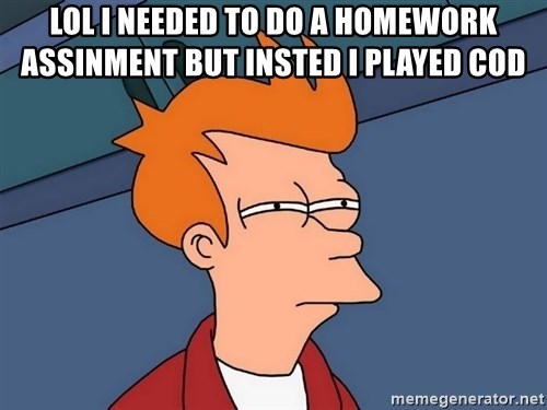 Futurama Fry - LOL I needed to do a homework assinment but insted i played cod
