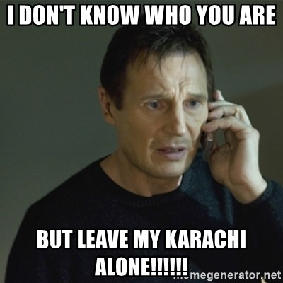 I don't know who you are... - I DON'T KNOW WHO YOU ARE  BUT LEAVE MY KARACHI ALONE!!!!!!