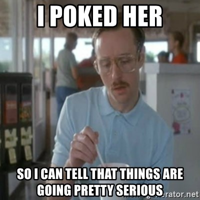 Pretty serious - I POKED HER SO I CAN TELL THAT THINGS ARE GOING PRETTY SERIOUS