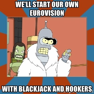 Blackjack and hookers bender - we'll start our own eurovision with BLACKJACK and hookers
