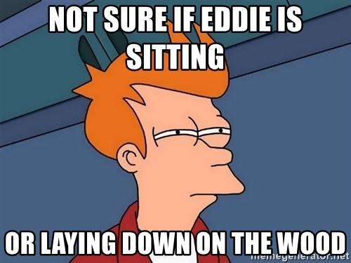Futurama Fry - not sure if eddie is sitting  or laying down on the wood