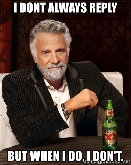 The Most Interesting Man In The World - i DONT ALWAYS REPLY BUT WHEN I DO, i DON'T.