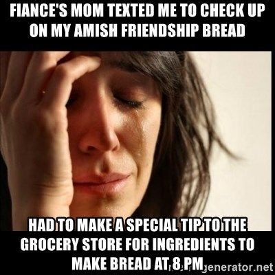 First World Problems - FIANCE's mom texted me to check up on my Amish friendship bread Had to make a special tip to the Grocery store For ingredients to make bread at 8 pM