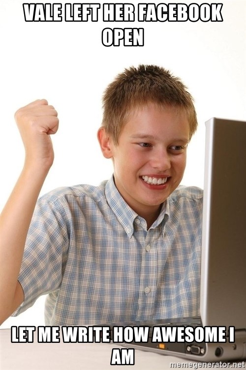 First Day on the internet kid - Vale left her faceBook Open Let me write how awesome I am