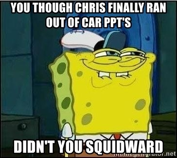 Spongebob Face - You though Chris finally ran out of car ppt's  Didn't you squidward