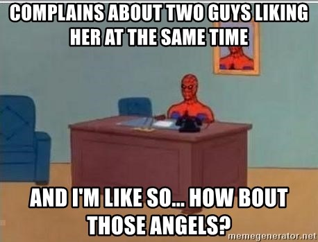 Spidermandesk - COMPLAINS ABOUT TWO GUYS LIKING HER AT THE SAME TIME AND I'M LIKE SO... HOW BOUT THOSE ANGELS?