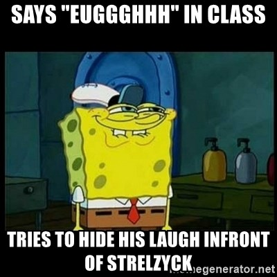"Don't you, Squidward? - says ""euggghhh"" in class tries to hide his laugh infront of strelzyck"