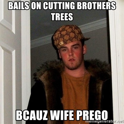 Scumbag Steve - bails on cutting brothers trees bcauz wife prego