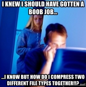 Internet Husband - i knew i should have gotten a boob job... ...i know but how do i compress two different file types together!!?
