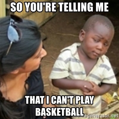 Skeptical african kid  - SO YOU'RE TELLING ME THAT I CAN'T PLAY BASKETBALL