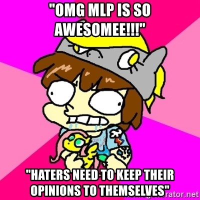 """rabid idiot brony - """"OMG mlp is so awesomee!!!"""" """"haters need to keep their opinions to themselves"""""""