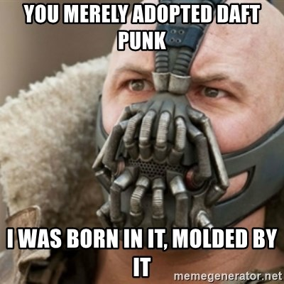 Bane - you merely adopted daft punk I WAS BORN IN IT, MOLDED BY IT