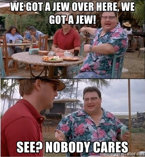 See? Nobody Cares - We got a jew over here, we got a jew! see? NOBODY CARES