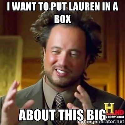 ancient alien guy - i want to put lauren in a box about this big