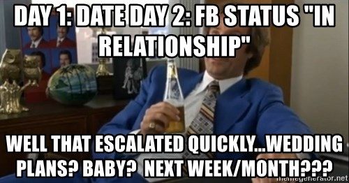 "well that escalated quickly  - Day 1: Date Day 2: FB status ""In relationship"" WELL That escalated quickly...Wedding Plans? Baby?  Next Week/Month???"