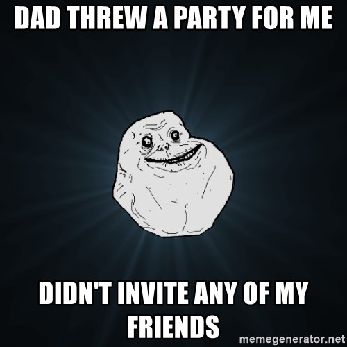 Forever Alone - Dad threw a paRty for me Didn't invite any of my friends