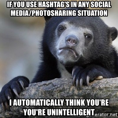 Confession Bear - If you use hashtag's in any social media/photosharing situation I automatically think you're you're unintelligent
