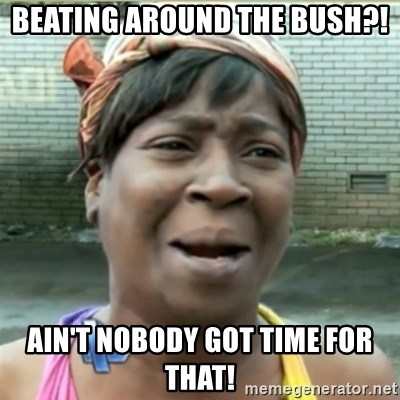 Ain't Nobody got time fo that - Beating around the bush?! AIN'T NOBODY GOT TIME FOR THAT!