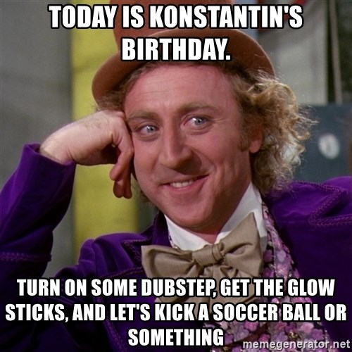 Willy Wonka - Today is Konstantin's Birthday. Turn on some dubstep, get the glow sticks, and let's kick a soccer ball or something