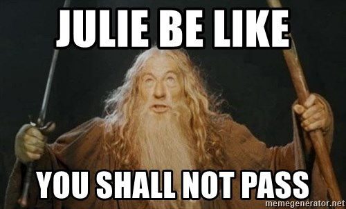 You shall not pass - Julie be like YOu shall not pass