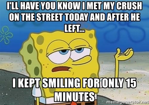 I'll have you know Spongebob - I'll have you know i met my crush on the street today and after he left... I kept smiling for only 15 minutes