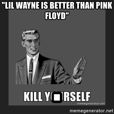 """kill yourself guy - """"lil wayne is better than pink floyd"""" ."""