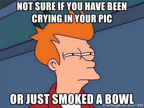 Futurama Fry - Not sure if you have been crying in your pic or just smoked a bowl