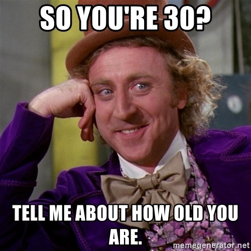 Willy Wonka - So you're 30? tell me about how old you are.