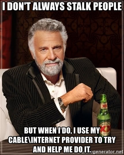 The Most Interesting Man In The World - i don't always stalk people but when i do, I use my cable\internet provider to try and help me do it.