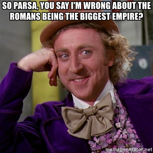 Willy Wonka - So Parsa, you say I'm wrong about the Romans being the biggest empire?