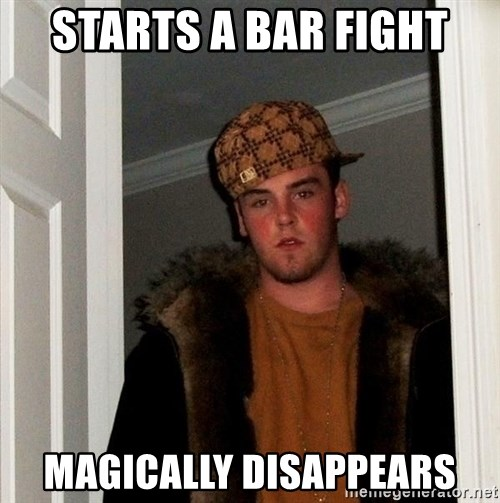 Scumbag Steve - starts a bar fight magically disappears